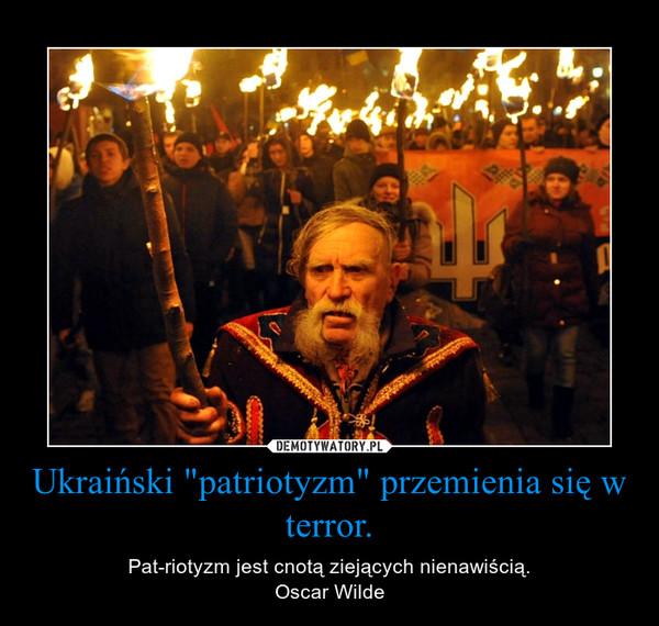 """Ukraiński """"patriotyzm"""" przemienia się w terror. – Patriotyzm jest cnotą ziejących nienawiścią.Oscar Wilde"""