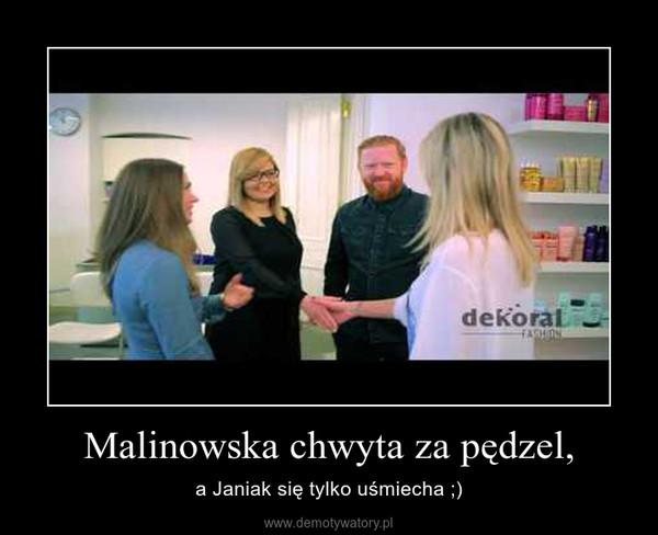 Malinowska chwyta za pędzel, – a Janiak się tylko uśmiecha ;)