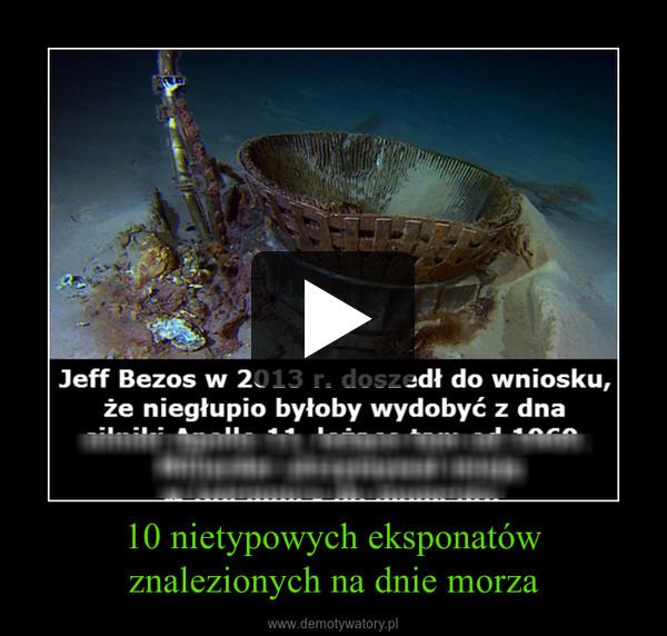 10 nietypowych eksponatów znalezionych na dnie morza –