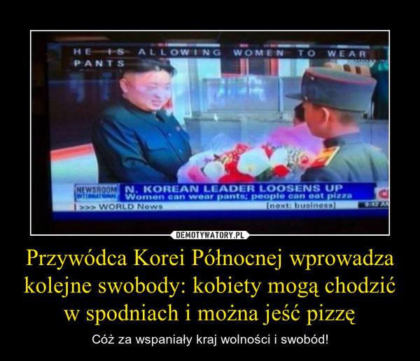 Przywódca Korei Północnej wprowadza kolejne swobody: kobiety mogą chodzić w spodniach i można jeść pizzę – Cóż za wspaniały kraj wolności i swobód!