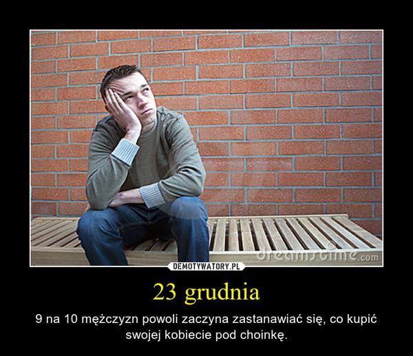 23 grudnia – 9 na 10 mężczyzn powoli zaczyna zastanawiać się, co kupić swojej kobiecie pod choinkę.
