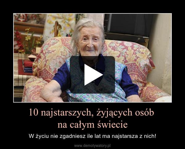 10 najstarszych, żyjących osób na całym świecie – W życiu nie zgadniesz ile lat ma najstarsza z nich!
