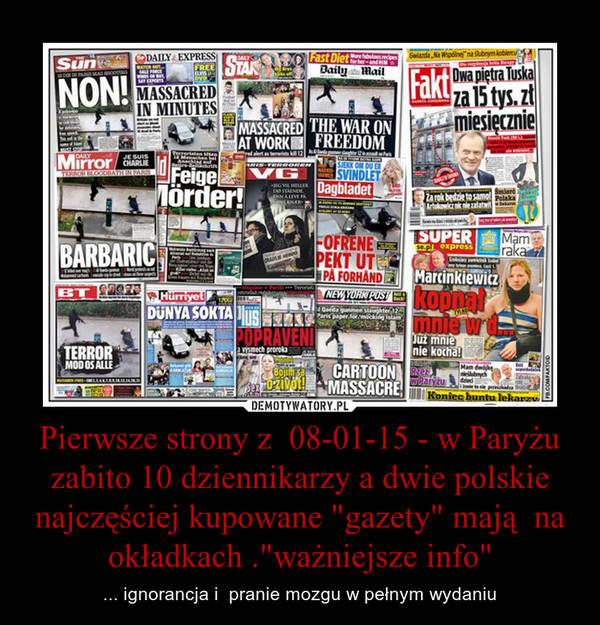 """Pierwsze strony z  08-01-15 - w Paryżu zabito 10 dziennikarzy a dwie polskie najczęściej kupowane """"gazety"""" mają  na okładkach .""""ważniejsze info"""" – ... ignorancja i  pranie mozgu w pełnym wydaniu"""