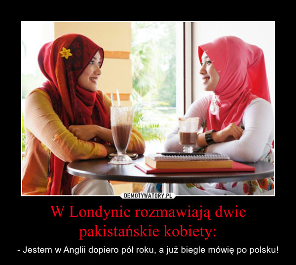 W Londynie rozmawiają dwie pakistańskie kobiety: – - Jestem w Anglii dopiero pół roku, a już biegle mówię po polsku!