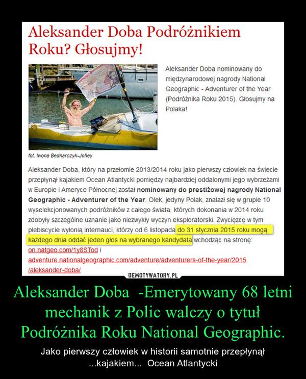 Aleksander Doba  -Emerytowany 68 letni mechanik z Polic walczy o tytuł Podróżnika Roku National Geographic. – Jako pierwszy człowiek w historii samotnie przepłynął ...kajakiem...  Ocean Atlantycki