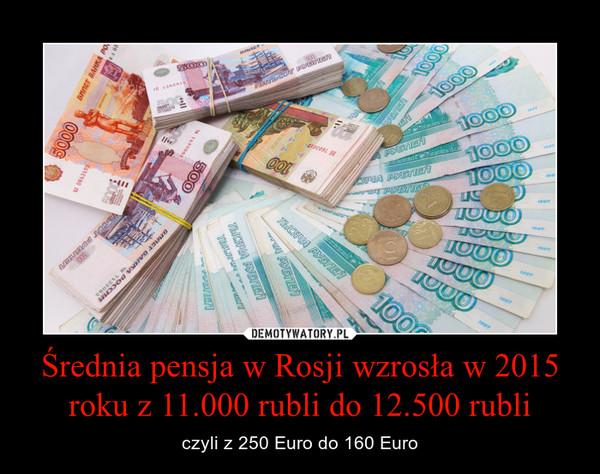 Średnia pensja w Rosji wzrosła w 2015 roku z 11.000 rubli do 12.500 rubli – czyli z 250 Euro do 160 Euro