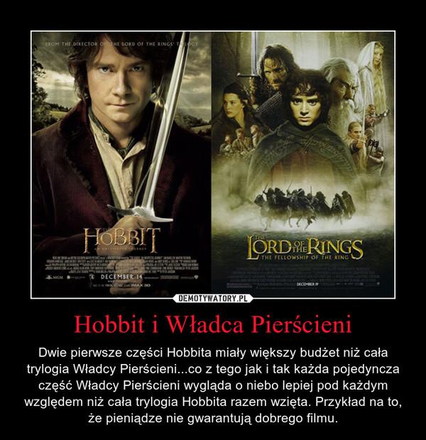 Hobbit i Władca Pierścieni – Dwie pierwsze części Hobbita miały większy budżet niż cała trylogia Władcy Pierścieni...co z tego jak i tak każda pojedyncza część Władcy Pierścieni wygląda o niebo lepiej pod każdym względem niż cała trylogia Hobbita razem wzięta. Przykład na to, że pieniądze nie gwarantują dobrego filmu.