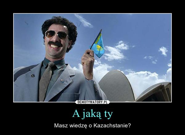 A jaką ty – Masz wiedzę o Kazachstanie?
