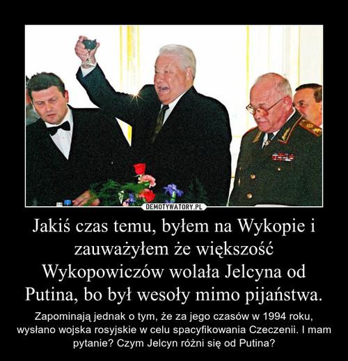 Jakiś czas temu, byłem na Wykopie i zauważyłem że większość Wykopowiczów wolała Jelcyna od Putina, bo był wesoły mimo pijaństwa.