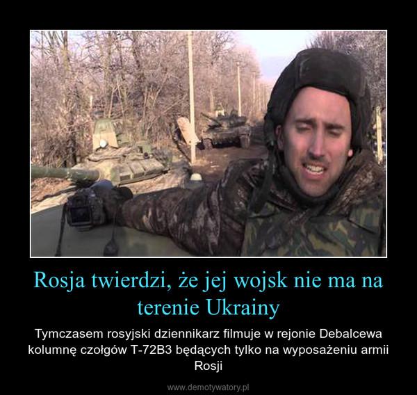 Rosja twierdzi, że jej wojsk nie ma na terenie Ukrainy – Tymczasem rosyjski dziennikarz filmuje w rejonie Debalcewa kolumnę czołgów Т-72B3 będących tylko na wyposażeniu armii Rosji