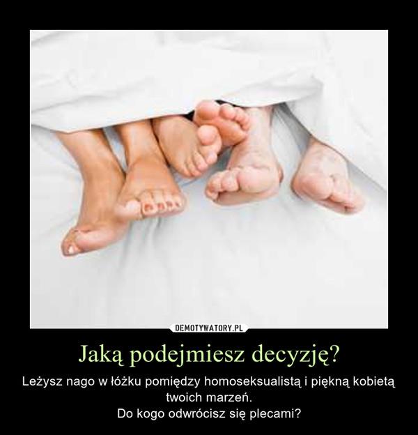 Jaką podejmiesz decyzję? – Leżysz nago w łóżku pomiędzy homoseksualistą i piękną kobietą twoich marzeń.Do kogo odwrócisz się plecami?