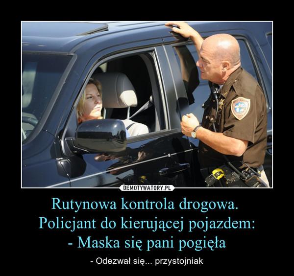 Rutynowa kontrola drogowa. Policjant do kierującej pojazdem:- Maska się pani pogięła – - Odezwał się... przystojniak