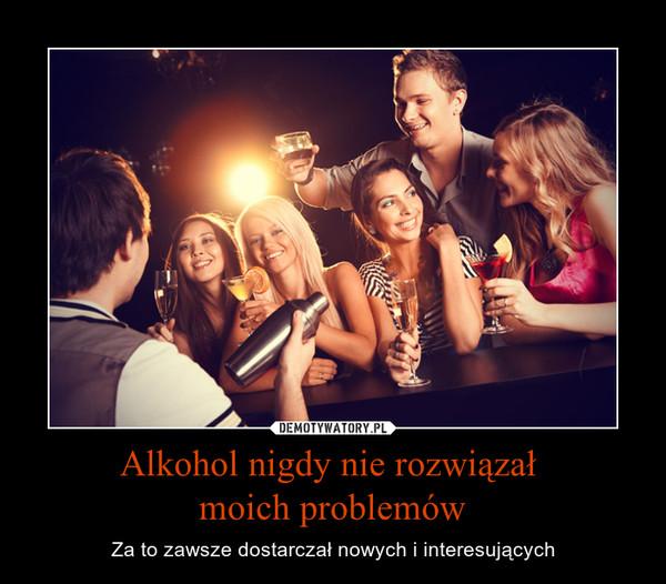 Alkohol nigdy nie rozwiązał moich problemów – Za to zawsze dostarczał nowych i interesujących