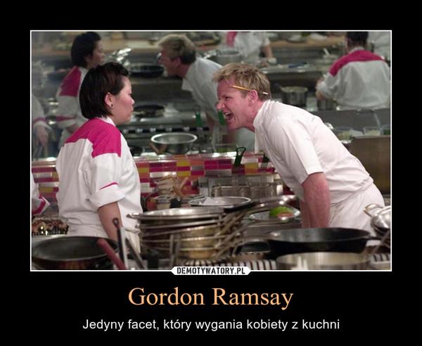 Gordon Ramsay – Jedyny facet, który wygania kobiety z kuchni