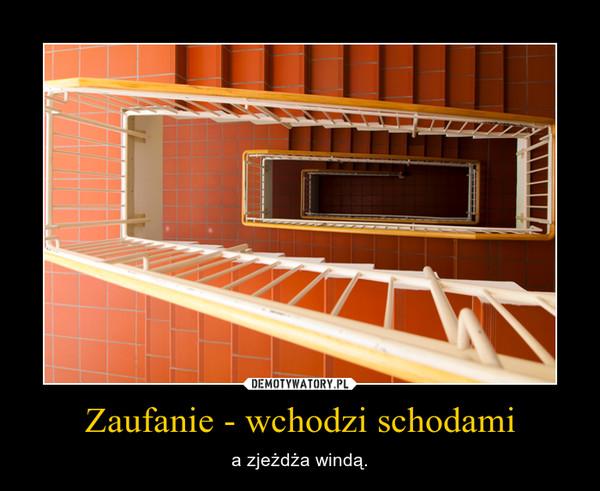 Zaufanie - wchodzi schodami – a zjeżdża windą.