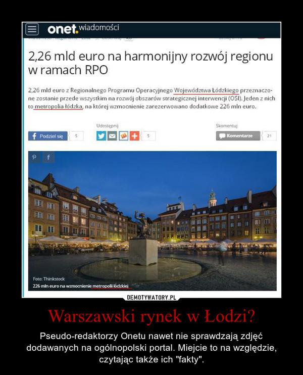"""Warszawski rynek w Łodzi? – Pseudo-redaktorzy Onetu nawet nie sprawdzają zdjęć dodawanych na ogólnopolski portal. Miejcie to na względzie, czytając także ich """"fakty""""."""