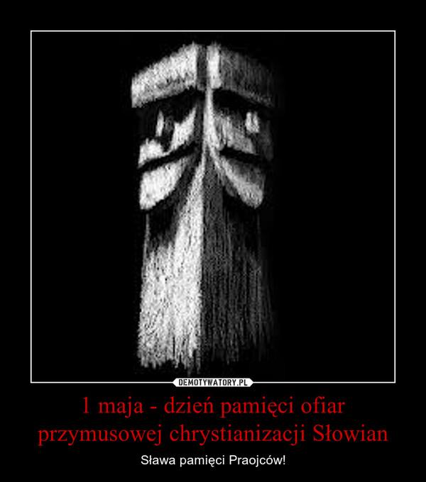1 maja - dzień pamięci ofiar przymusowej chrystianizacji Słowian – Sława pamięci Praojców!