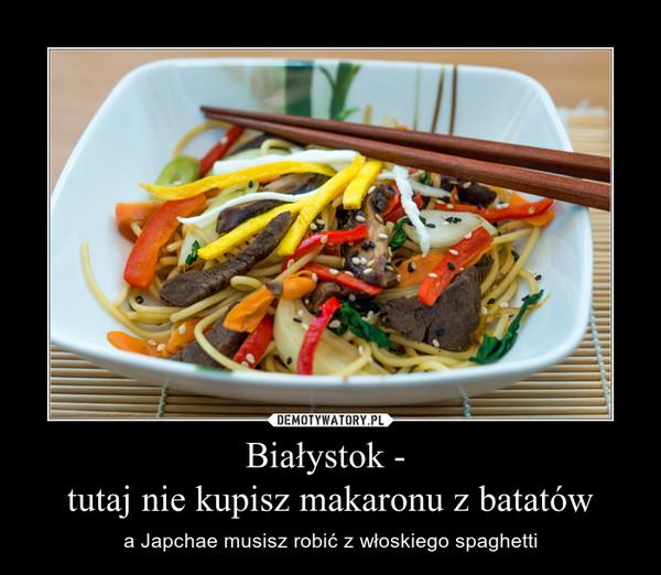 Białystok - tutaj nie kupisz makaronu z batatów – a Japchae musisz robić z włoskiego spaghetti
