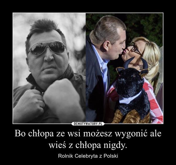 Bo chłopa ze wsi możesz wygonić ale wieś z chłopa nigdy. – Rolnik Celebryta z Polski
