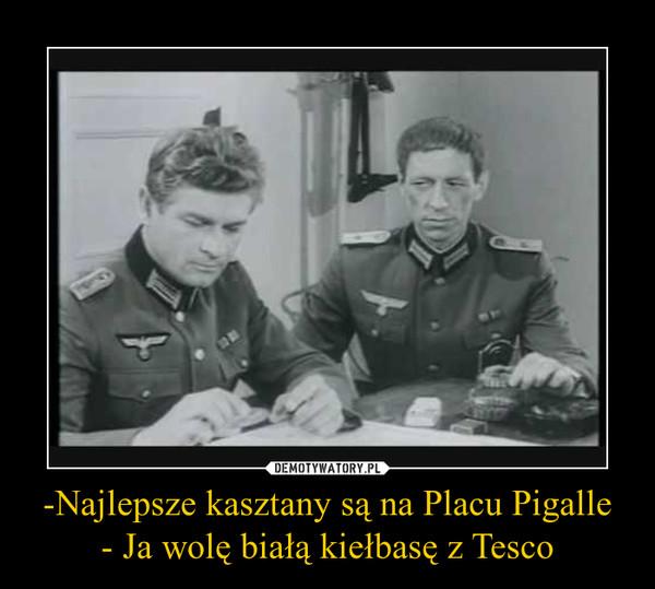 -Najlepsze kasztany są na Placu Pigalle- Ja wolę białą kiełbasę z Tesco –
