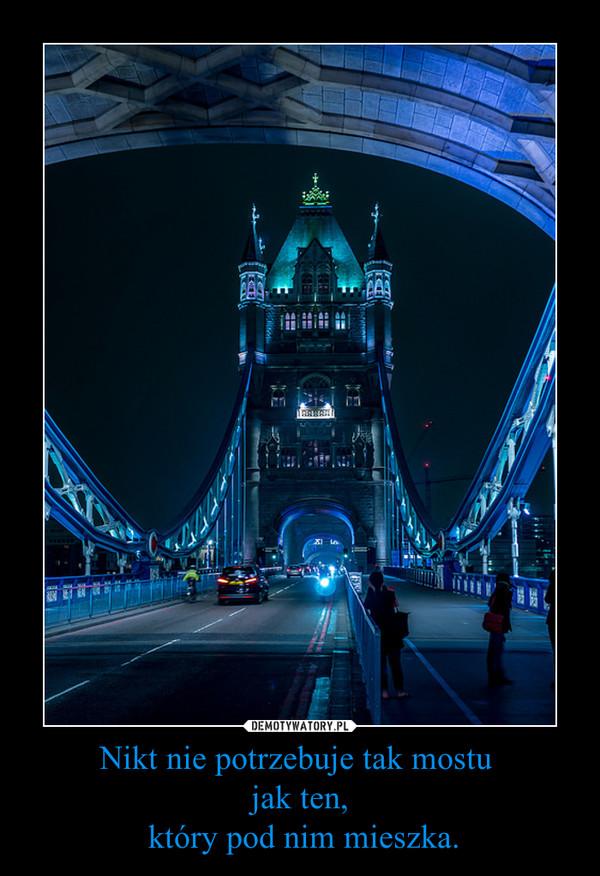 Nikt nie potrzebuje tak mostu jak ten, który pod nim mieszka. –