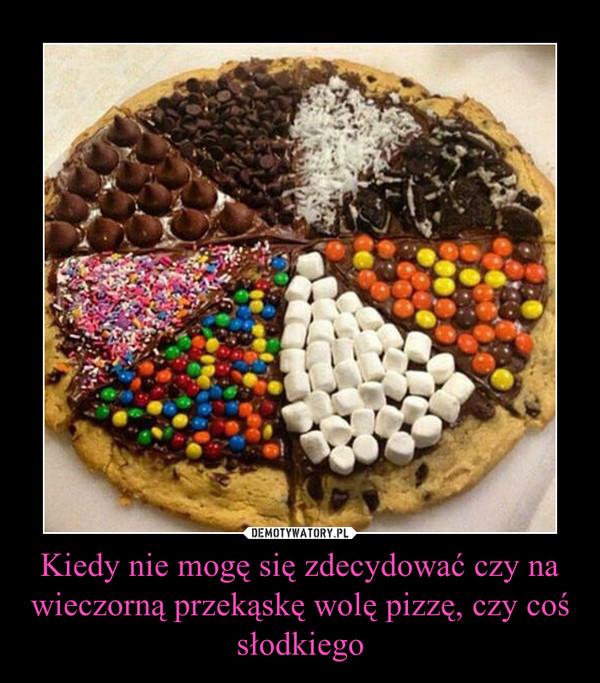 Kiedy nie mogę się zdecydować czy na wieczorną przekąskę wolę pizzę, czy coś słodkiego –