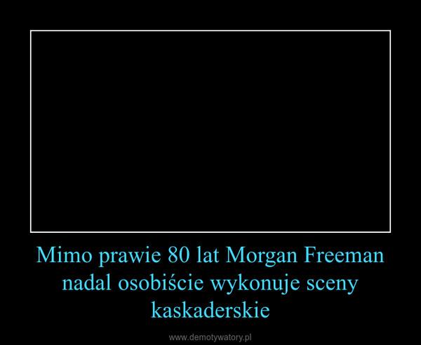 Mimo prawie 80 lat Morgan Freeman nadal osobiście wykonuje sceny kaskaderskie –