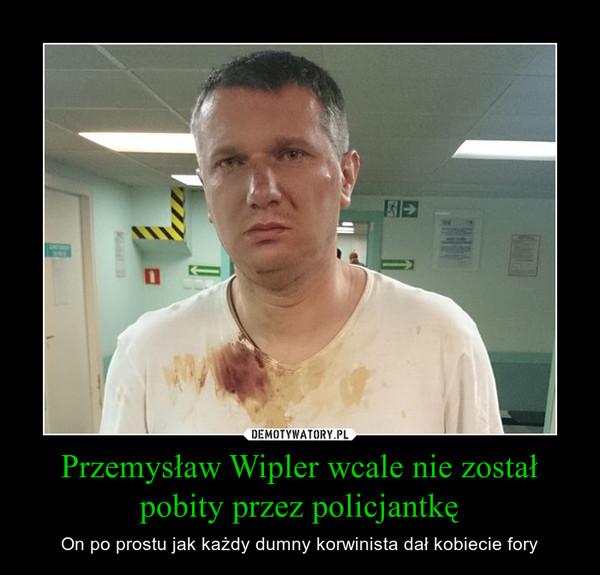 Przemysław Wipler wcale nie został pobity przez policjantkę – On po prostu jak każdy dumny korwinista dał kobiecie fory