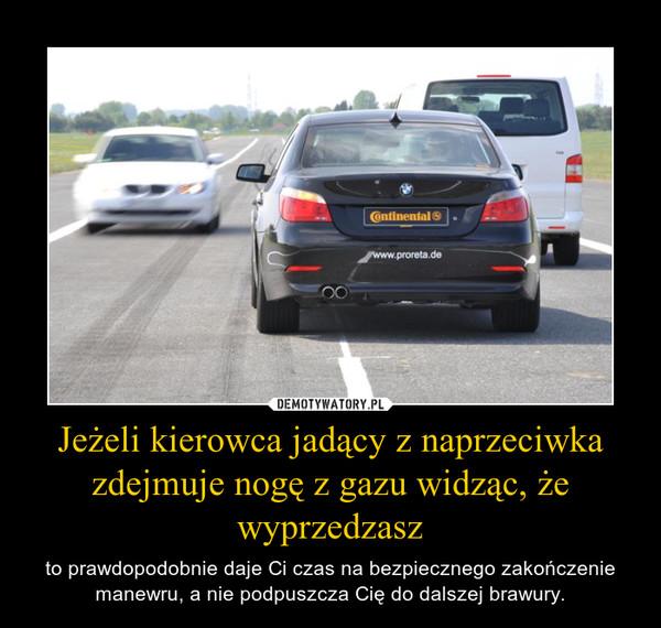 Jeżeli kierowca jadący z naprzeciwka zdejmuje nogę z gazu widząc, że wyprzedzasz – to prawdopodobnie daje Ci czas na bezpiecznego zakończenie manewru, a nie podpuszcza Cię do dalszej brawury.