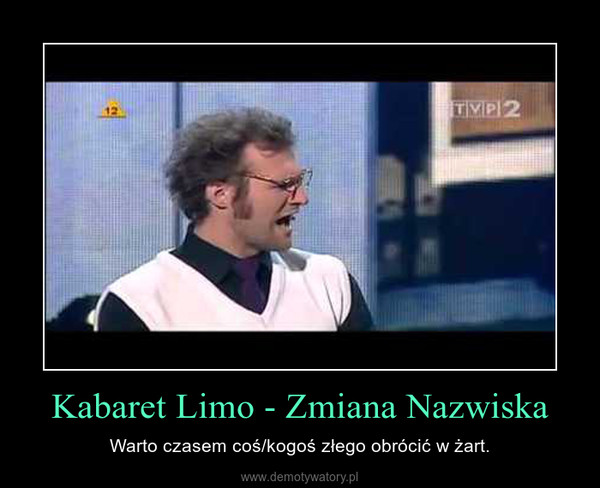 Kabaret Limo - Zmiana Nazwiska – Warto czasem coś/kogoś złego obrócić w żart.