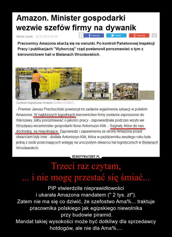 Trzeci raz czytam,... i nie mogę przestać się śmiać... – PIP stwierdziła nieprawidłowości i ukarała Amazona mandatem ('' 2 tys. zł''). Zatem nie ma się co dziwić, że szefostwo Ama%... traktuje pracownika polskiego jak egipskiego niewolnika przy budowie piramid.Mandat takiej wysokości może być dotkliwy dla sprzedawcy hotdogów, ale nie dla Ama%....