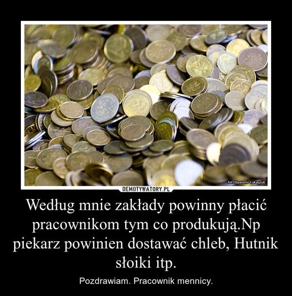 Według mnie zakłady powinny płacić pracownikom tym co produkują.Np piekarz powinien dostawać chleb, Hutnik słoiki itp. – Pozdrawiam. Pracownik mennicy.
