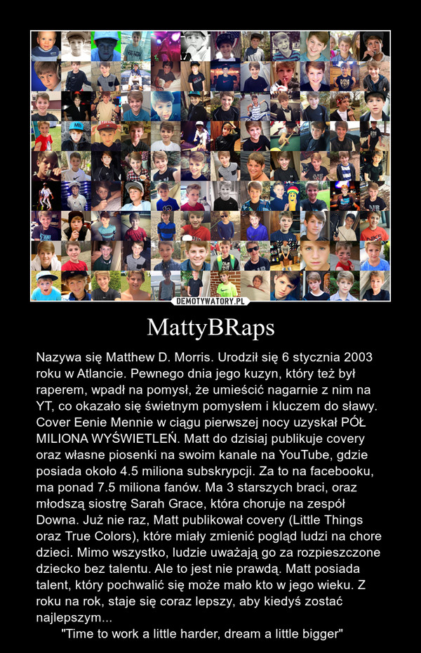 """MattyBRaps – Nazywa się Matthew D. Morris. Urodził się 6 stycznia 2003 roku w Atlancie. Pewnego dnia jego kuzyn, który też był raperem, wpadł na pomysł, że umieścić nagarnie z nim na YT, co okazało się świetnym pomysłem i kluczem do sławy. Cover Eenie Mennie w ciągu pierwszej nocy uzyskał PÓŁ MILIONA WYŚWIETLEŃ. Matt do dzisiaj publikuje covery oraz własne piosenki na swoim kanale na YouTube, gdzie posiada około 4.5 miliona subskrypcji. Za to na facebooku, ma ponad 7.5 miliona fanów. Ma 3 starszych braci, oraz młodszą siostrę Sarah Grace, która choruje na zespół Downa. Już nie raz, Matt publikował covery (Little Things oraz True Colors), które miały zmienić pogląd ludzi na chore dzieci. Mimo wszystko, ludzie uważają go za rozpieszczone dziecko bez talentu. Ale to jest nie prawdą. Matt posiada talent, który pochwalić się może mało kto w jego wieku. Z roku na rok, staje się coraz lepszy, aby kiedyś zostać najlepszym...        """"Time to work a little harder, dream a little bigger"""""""
