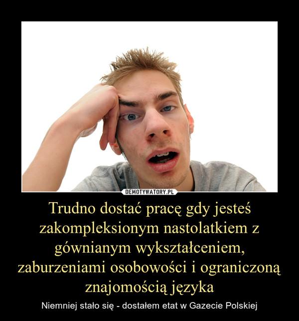 Trudno dostać pracę gdy jesteś zakompleksionym nastolatkiem z gównianym wykształceniem, zaburzeniami osobowości i ograniczoną znajomością języka – Niemniej stało się - dostałem etat w Gazecie Polskiej