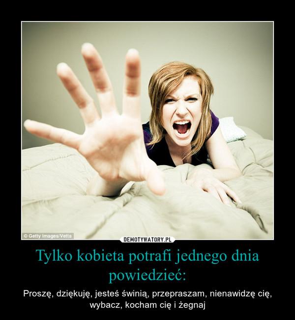 Tylko kobieta potrafi jednego dnia powiedzieć: – Proszę, dziękuję, jesteś świnią, przepraszam, nienawidzę cię, wybacz, kocham cię i żegnaj