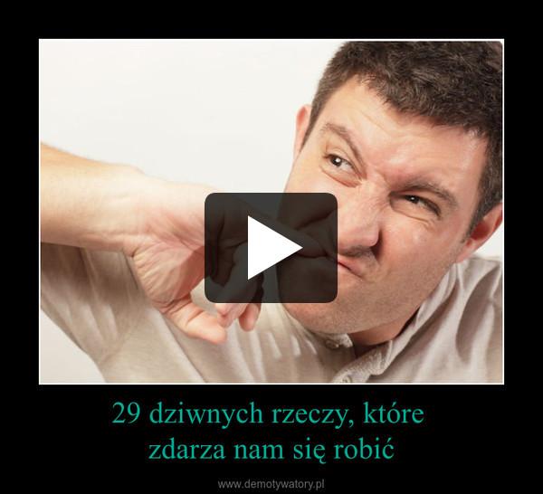 29 dziwnych rzeczy, które zdarza nam się robić –