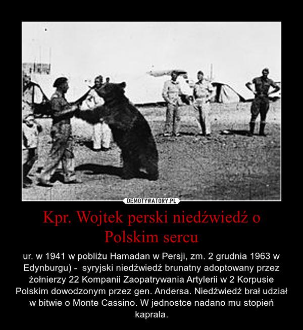 Kpr. Wojtek perski niedźwiedź o Polskim sercu – ur. w 1941 w pobliżu Hamadan w Persji, zm. 2 grudnia 1963 w Edynburgu) -  syryjski niedźwiedź brunatny adoptowany przez żołnierzy 22 Kompanii Zaopatrywania Artylerii w 2 Korpusie Polskim dowodzonym przez gen. Andersa. Niedźwiedź brał udział w bitwie o Monte Cassino. W jednostce nadano mu stopień kaprala.