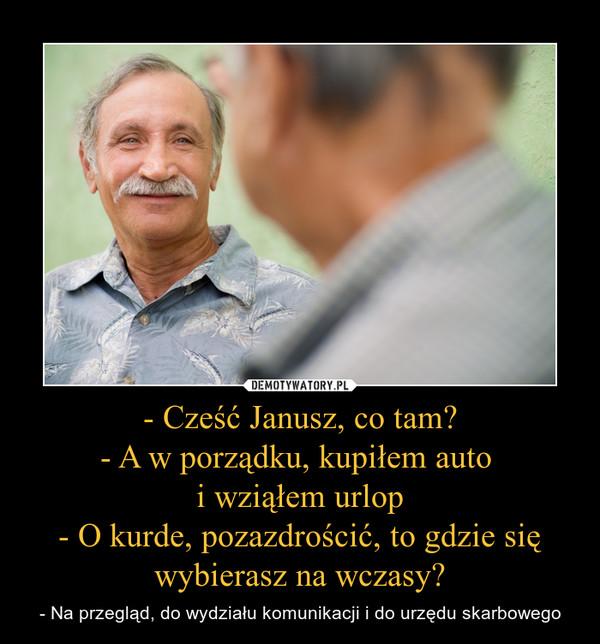 - Cześć Janusz, co tam?- A w porządku, kupiłem auto i wziąłem urlop- O kurde, pozazdrościć, to gdzie się wybierasz na wczasy? – - Na przegląd, do wydziału komunikacji i do urzędu skarbowego