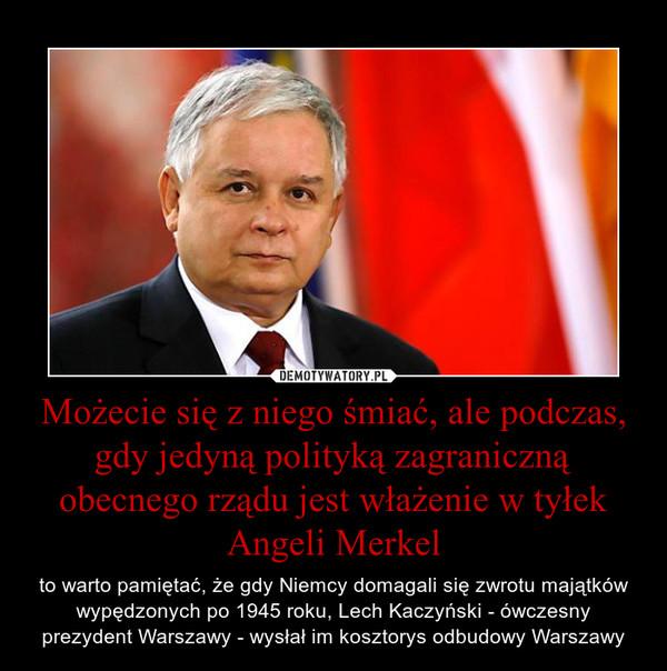 Możecie się z niego śmiać, ale podczas, gdy jedyną polityką zagraniczną obecnego rządu jest włażenie w tyłek Angeli Merkel – to warto pamiętać, że gdy Niemcy domagali się zwrotu majątków wypędzonych po 1945 roku, Lech Kaczyński - ówczesny prezydent Warszawy - wysłał im kosztorys odbudowy Warszawy