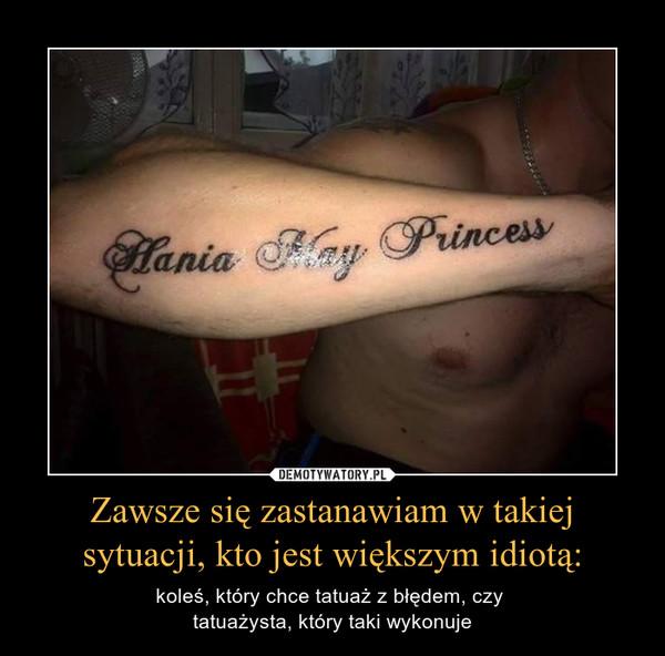 Zawsze się zastanawiam w takiej sytuacji, kto jest większym idiotą: – koleś, który chce tatuaż z błędem, czy tatuażysta, który taki wykonuje