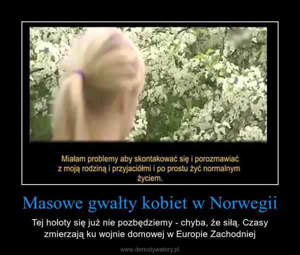 Masowe gwałty kobiet w Norwegii – Tej hołoty się już nie pozbędziemy - chyba, że siłą. Czasy zmierzają ku wojnie domowej w Europie Zachodniej