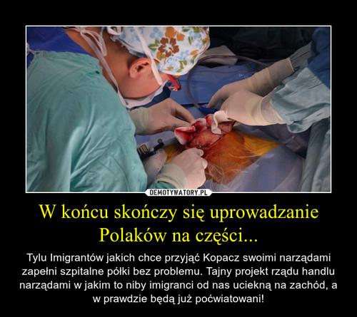 W końcu skończy się uprowadzanie Polaków na części...