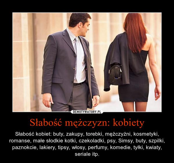 Słabość mężczyzn: kobiety – Słabość kobiet: buty, zakupy, torebki, mężczyźni, kosmetyki, romanse, małe słodkie kotki, czekoladki, psy, Simsy, buty, szpilki, paznokcie, lakiery, tipsy, włosy, perfumy, komedie, tyłki, kwiaty, seriale itp.