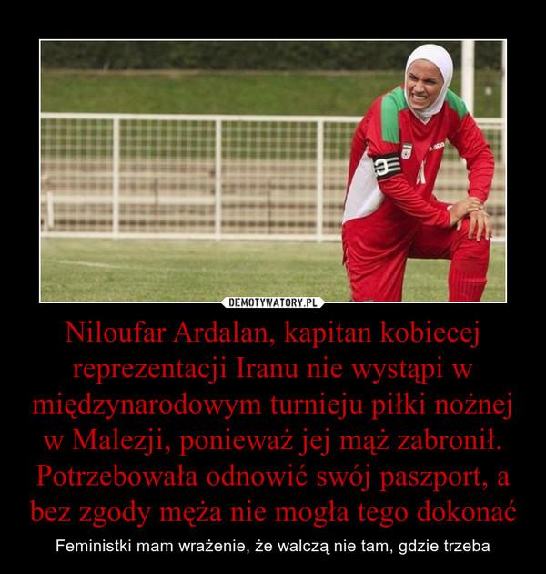 Niloufar Ardalan, kapitan kobiecej reprezentacji Iranu nie wystąpi w międzynarodowym turnieju piłki nożnej w Malezji, ponieważ jej mąż zabronił. Potrzebowała odnowić swój paszport, a bez zgody męża nie mogła tego dokonać – Feministki mam wrażenie, że walczą nie tam, gdzie trzeba