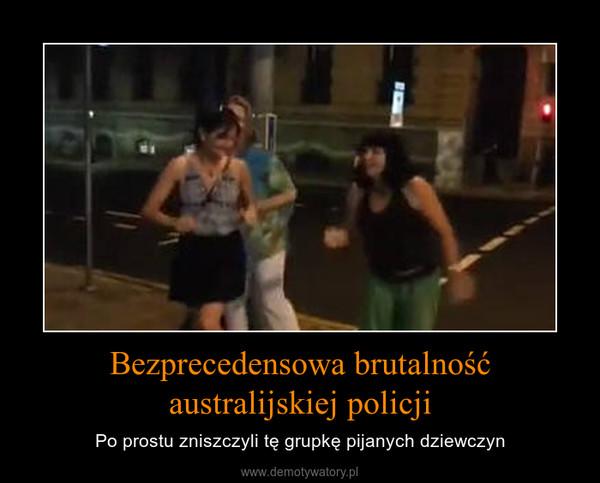 Bezprecedensowa brutalność australijskiej policji – Po prostu zniszczyli tę grupkę pijanych dziewczyn