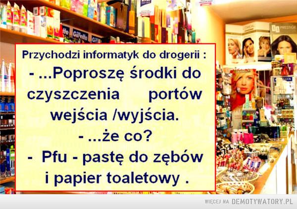 Informatyk zawodowo... –  Przychodzi informatyk do drogerii : - ...Poproszę środki do czyszczenia portów wejścia /wyjścia. - ...że co? - Pfu - pastę do zębów i papier toaletowy