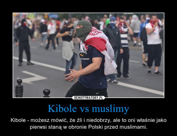 Kibole vs muslimy – Kibole - możesz mówić, że źli i niedobrzy, ale to oni właśnie jako pierwsi staną w obronie Polski przed muslimami.
