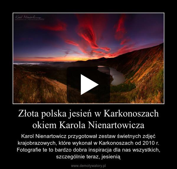 Złota polska jesień w Karkonoszach okiem Karola Nienartowicza – Karol Nienartowicz przygotował zestaw świetnych zdjęć krajobrazowych, które wykonał w Karkonoszach od 2010 r. Fotografie te to bardzo dobra inspiracja dla nas wszystkich, szczególnie teraz, jesienią