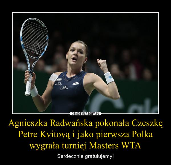 Agnieszka Radwańska pokonała Czeszkę Petre Kvitovą i jako pierwsza Polka wygrała turniej Masters WTA – Serdecznie gratulujemy!