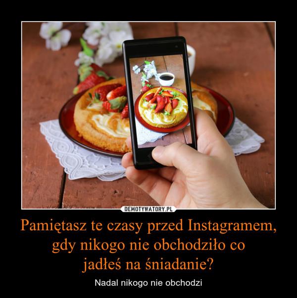 Pamiętasz te czasy przed Instagramem, gdy nikogo nie obchodziło cojadłeś na śniadanie? – Nadal nikogo nie obchodzi